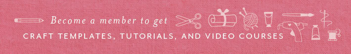 Become a member to get craft templates, tutorials, and video courses.